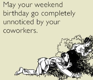 may your weekend birthday go by totally unnoticed by your coworkers