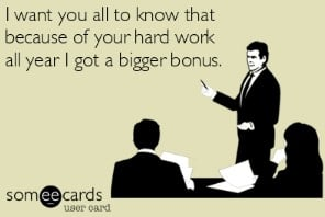 I want you all to know that because of your hard work all year, I got a bigger bonus.