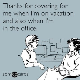thanks for covering for me when i'm on vacation and also when i'm in the office.