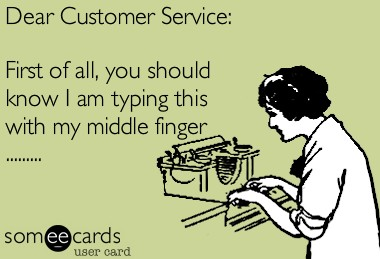 dear customer service, first of all, you should know I am typing this with my middle finger