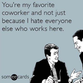 You're my favorite coworker and not just because I hate everyone else who works here.