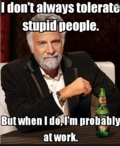 I don't always tolerate stupid people. But when I do, I'm probably at work.