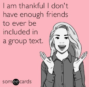I am thankful I don't have enough friends to ever be included in a group text.