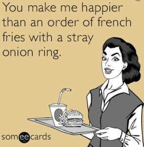 You make me happier than an order of french fries with a stray onion ring.