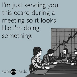 I'm just sending you this ecard during a meeting so it looks like I'm doing something.