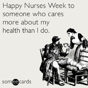 Happy Nurses Week to someone who cares more about my health than I do.