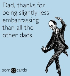 Dad, thanks for being slightly less embarrassing than all the other dads.