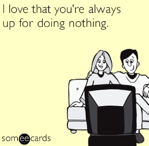 I love that you're always up for doing nothing.